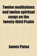 Twelve Meditations and Twelve Spiritual Songs on the Twenty-Third Psalm af James Paton