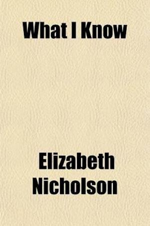 What I Know; Or, Hints on the Daily Duties of a Housekeeper. Comprising Nearly Five Hundred Receipts, for Cooking, Preserving, Pickling, Washing, Iron af Elizabeth Nicholson