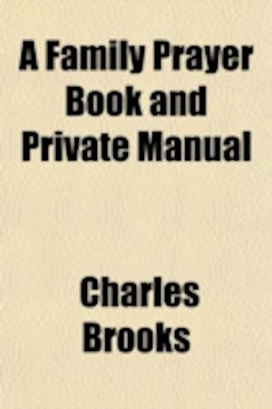 A Family Prayer Book and Private Manual; To Which Are Added Forms for Religious Societies and Schools with a Collection of Hymns af Charles Brooks