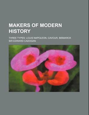 Makers of Modern History; Three Types Louis Napoleon, Cavour, Bismarck af Edward Cadogan