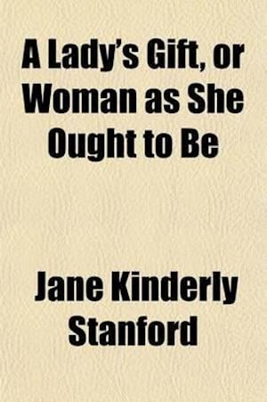 A Lady's Gift, or Woman as She Ought to Be af Jane Kinderly Stanford