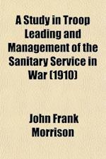 A Study in Troop Leading and Management of the Sanitary Service in War af John Frank Morrison