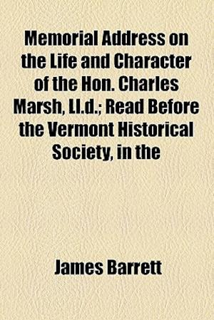 Memorial Address on the Life and Character of the Hon. Charles Marsh, LL.D.; Read Before the Vermont Historical Society, in the af James Barrett