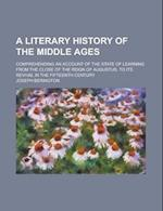 A   Literary History of the Middle Ages; Comprehending an Account of the State of Learning from the Close of the Reign of Augustus, to Its Revival in af Joseph Berington