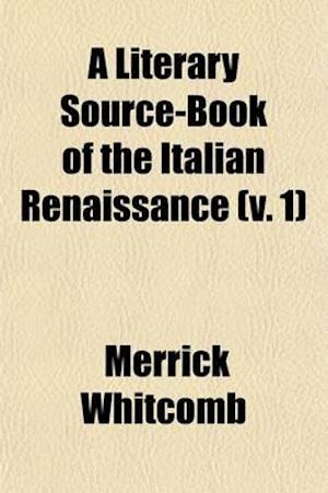A Literary Source-Book of the Italian Renaissance, (Volume 1) af Merrick Whitcomb