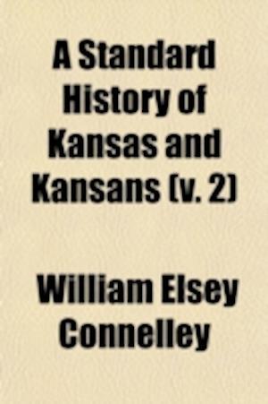 A Standard History of Kansas and Kansans (Volume 2) af William Elsey Connelley
