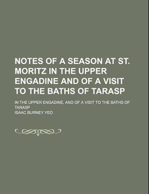 Notes of a Season at St. Moritz in the Upper Engadine and of a Visit to the Baths of Tarasp; In the Upper Engadine, and of a Visit to the Baths of Tar af Isaac Burney Yeo