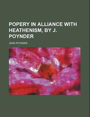 Popery in Alliance with Heathenism, by J. Poynder af John Poynder