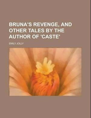 Bruna's Revenge, and Other Tales by the Author of 'Caste'. af Emily Jolly