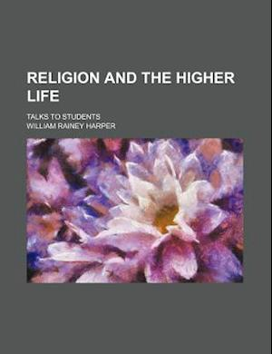 Religion and the Higher Life; Talks to Students af William Rainey Harper