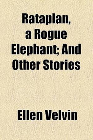 Rataplan, a Rogue Elephant; And Other Stories af Ellen Velvin