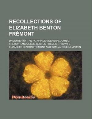 Recollections of Elizabeth Benton Fremont; Daughter of the Pathfinder General John C. Fremont and Jessie Benton Fremont, His Wife af Elizabeth Benton Frmont, Elizabeth Benton Fremont