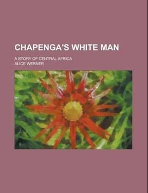 Chapenga's White Man; A Story of Central Africa af Alice Werner