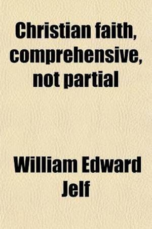Christian Faith, Comprehensive, Not Partial; Definite, Not Uncertain, Sermons at the Lecture Founded by John Bampton af William Edward Jelf