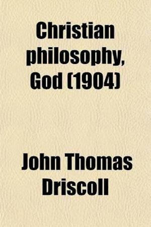 Christian Philosophy, God; Being a Contribution to a Philosophy of Theism af John Thomas Driscoll