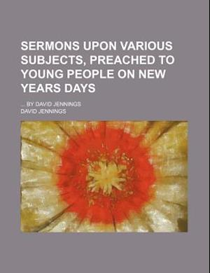 Sermons Upon Various Subjects, Preached to Young People on New Years Days; By David Jennings af David Jennings