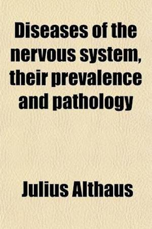 Diseases of the Nervous System; Their Prevalence and Pathology af Julius Althaus