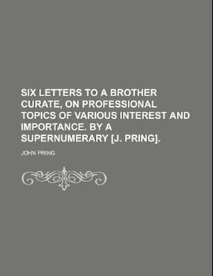 Six Letters to a Brother Curate, on Professional Topics of Various Interest and Importance. by a Supernumerary [J. Pring]. af John Pring