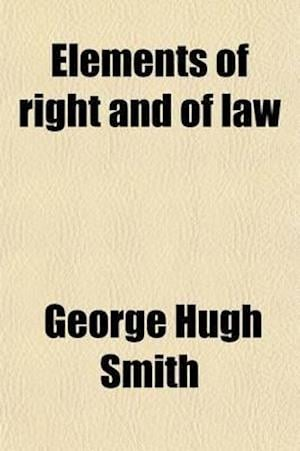 Elements of Right and of the Law; To Which Is Added a Historical and Critical Essay Upon the Several Theories of Jurisprudence af George Hugh Smith