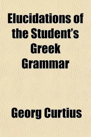 Elucidations of the Student's Greek Grammar af Georg Curtius