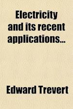 Electricity and Its Recent Applications; A Practical Treatise for Students and Amateurs with an Illustrated Dictionary of Electrical Terms and Phrases af Edward Trevert