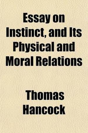 Essay on Instinct, and Its Physical and Moral Relations af Thomas Hancock