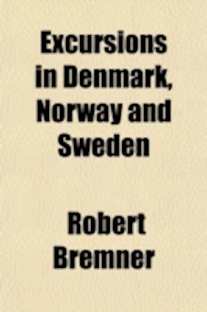 Excursions in Denmark, Norway and Sweden (Volume 1-2); Including Notices of the Public Opinion in Those Countries and Anecdotes of Their Courts af Robert Bremner
