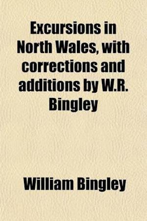 Excursions in North Wales, with Corrections and Additions by W.R. Bingley af William Bingley