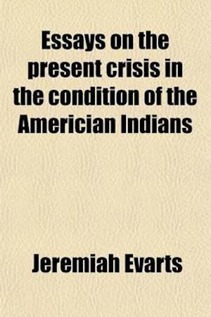 Essays on the Present Crisis in the Condition of the Americian Indians; First Publ. in the National Intelligencer, Under the Signature of William Penn af Jeremiah Evarts