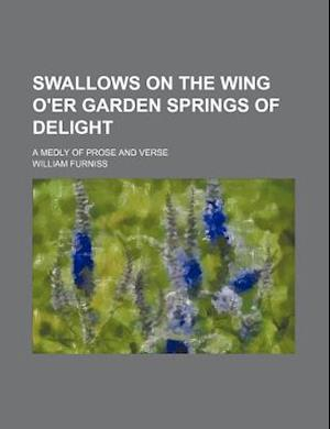 Swallows on the Wing O'Er Garden Springs of Delight; A Medly of Prose and Verse af William Furniss