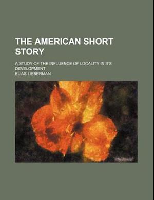 The American Short Story; A Study of the Influence of Locality in Its Development af Elias Lieberman