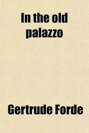 In the Old Palazzo; A Novel af Gertrude Forde