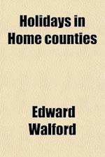 Holidays in Home Counties af Edward Walford