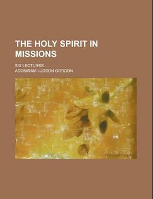 The Holy Spirit in Missions; Six Lectures af Adoniram Judson Gordon
