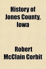 History of Jones County, Iowa Volume 2; Past and Present af Robert Mcclain Corbit, S. J. Clarke Publishing Company