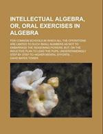 Intellectual Algebra, Or, Oral Exercises in Algebra; For Common Schools in Which All the Operations Are Limited to Such Small Numbers as Not to af David Bates Tower