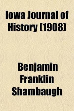 Iowa Journal of History (Volume 6) af Iowa State Historical Society, Benjamin Franklin Shambaugh