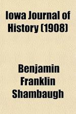 Iowa Journal of History (Volume 6) af Iowa State Historical Society, Benjamin Franklin Shambaugh