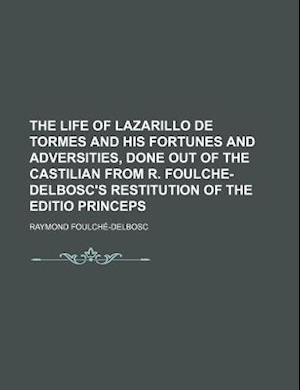 The Life of Lazarillo de Tormes and His Fortunes and Adversities, Done Out of the Castilian from R. Foulche-Delbosc's Restitution of the Editio Prince af Charles Philip Wagner, Raymond Foulch -Delbosc