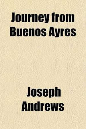 Journey from Buenos Ayres (Volume 1); Through the Provinces of Cordova, Tucuman, and Salta, to Potosi, Thence by the Deserts of Caranja to Arica, and af Joseph Andrews