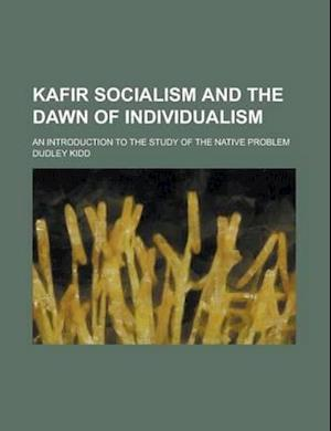 Kafir Socialism and the Dawn of Individualism; An Introduction to the Study of the Native Problem af Dudley Kidd