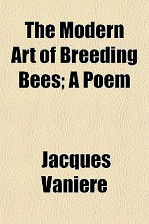 The Modern Art of Breeding Bees; A Poem af Jacques Vaniere, Jacques Vanire