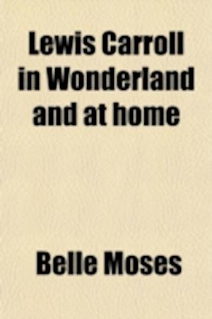 Lewis Carroll in Wonderland and at Home; The Story of His Life af Belle Moses