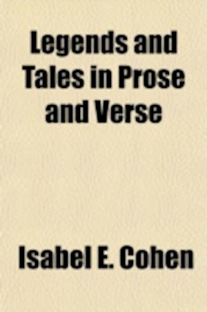 Legends and Tales in Prose and Verse af Isabel E. Cohen