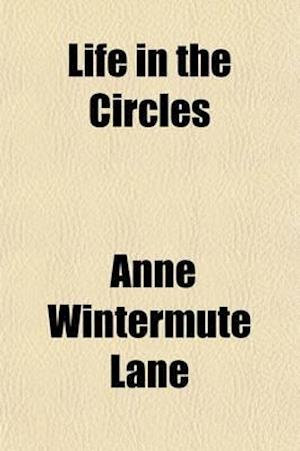 Life in the Circles; Further Lessons Received Through Automatic Writing af Mrs Anne Lane, Anne Wintermute Lane