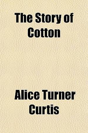 The Story of Cotton af Alice Turner Curtis