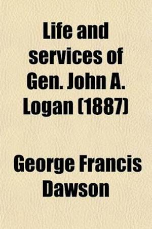 Life and Services of Gen. John A. Logan; As Soldier and Statesman af George Francis Dawson