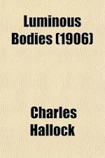 Luminous Bodies; Here and Hereafter (the Shining Ones) Being an Attempt to Explain the Interrelation of the Intellectual, Celestial, and Terrestial Ki af Charles Hallock