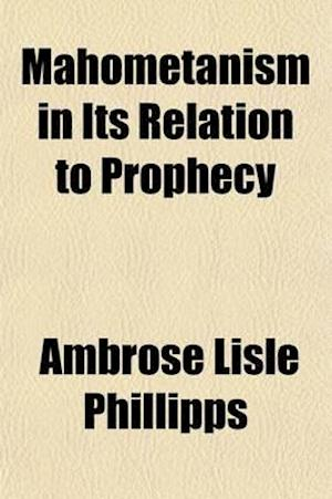 Mahometanism in Its Relation to Prophecy; Or, an Inquiry Into the Prophecies Concerning Antichrist, with Some Reference to Their Bearing on the Events af Ambrose Lisle Phillipps