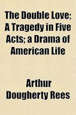 The Double Love; A Tragedy in Five Acts a Drama of American Life af Arthur Dougherty Rees